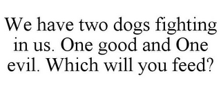 mark for WE HAVE TWO DOGS FIGHTING IN US. ONE GOOD AND ONE EVIL. WHICH WILL YOU FEED?, trademark #85577677