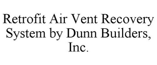 mark for RETROFIT AIR VENT RECOVERY SYSTEM BY DUNN BUILDERS, INC., trademark #85578450
