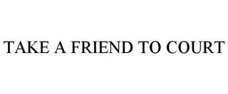 mark for TAKE A FRIEND TO COURT, trademark #85578638