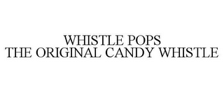 mark for WHISTLE POPS THE ORIGINAL CANDY WHISTLE, trademark #85579092