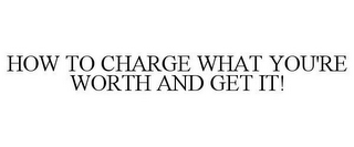 mark for HOW TO CHARGE WHAT YOU'RE WORTH AND GET IT!, trademark #85579101