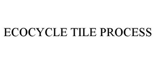 mark for ECOCYCLE TILE PROCESS, trademark #85579857