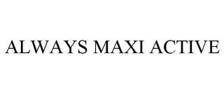 mark for ALWAYS MAXI ACTIVE, trademark #85581129
