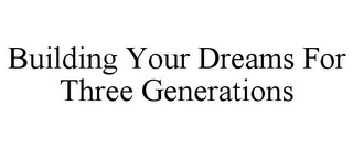 mark for BUILDING YOUR DREAMS FOR THREE GENERATIONS, trademark #85582166