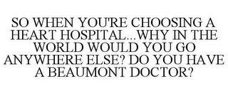mark for SO WHEN YOU'RE CHOOSING A HEART HOSPITAL...WHY IN THE WORLD WOULD YOU GO ANYWHERE ELSE? DO YOU HAVE A BEAUMONT DOCTOR?, trademark #85582436
