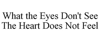 mark for WHAT THE EYES DON'T SEE THE HEART DOES NOT FEEL, trademark #85585736