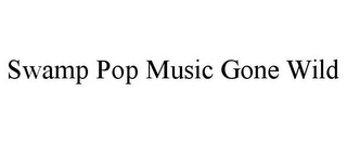 mark for SWAMP POP MUSIC GONE WILD, trademark #85585957