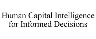 mark for HUMAN CAPITAL INTELLIGENCE FOR INFORMED DECISIONS, trademark #85587162