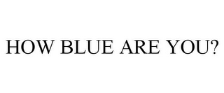 mark for HOW BLUE ARE YOU?, trademark #85588642
