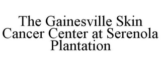mark for THE GAINESVILLE SKIN CANCER CENTER AT SERENOLA PLANTATION, trademark #85588732