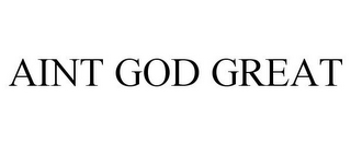 mark for AINT GOD GREAT, trademark #85588764