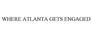 mark for WHERE ATLANTA GETS ENGAGED, trademark #85589311