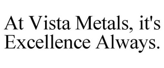 mark for AT VISTA METALS, IT'S EXCELLENCE ALWAYS., trademark #85589782