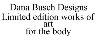 mark for DANA BUSCH DESIGNS LIMITED EDITION WORKS OF ART FOR THE BODY, trademark #85592933