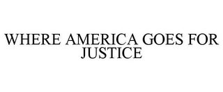 mark for WHERE AMERICA GOES FOR JUSTICE, trademark #85594769