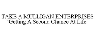 "mark for TAKE A MULLIGAN ENTERPRISES ""GETTING A SECOND CHANCE AT LIFE"", trademark #85594854"