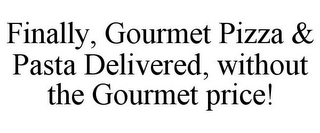 mark for FINALLY, GOURMET PIZZA & PASTA DELIVERED, WITHOUT THE GOURMET PRICE!, trademark #85595563