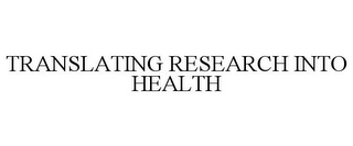 mark for TRANSLATING RESEARCH INTO HEALTH, trademark #85596458