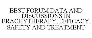 mark for BEST FORUM DATA AND DISCUSSIONS IN BRACHYTHERAPY, EFFICACY, SAFETY AND TREATMENT, trademark #85596468