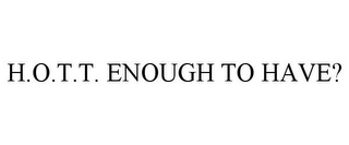 mark for H.O.T.T. ENOUGH TO HAVE?, trademark #85596886