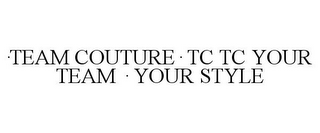 mark for ·TEAM COUTURE· TC TC YOUR TEAM · YOUR STYLE, trademark #85597991