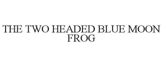 mark for THE TWO HEADED BLUE MOON FROG, trademark #85598561