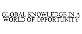 mark for GLOBAL KNOWLEDGE IN A WORLD OF OPPORTUNITY, trademark #85599122
