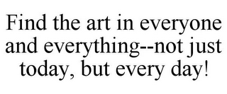 mark for FIND THE ART IN EVERYONE AND EVERYTHING--NOT JUST TODAY, BUT EVERY DAY!, trademark #85600674