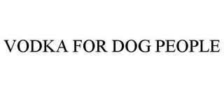 mark for VODKA FOR DOG PEOPLE, trademark #85600866