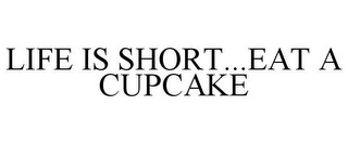 mark for LIFE IS SHORT...EAT A CUPCAKE, trademark #85603959