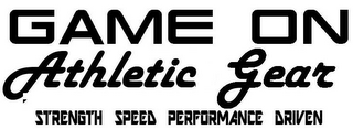 mark for GAME ON ATHLETIC GEAR - STRENGTH SPEED PERFORMANCE DRIVEN, trademark #85604736