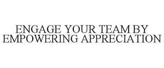 mark for ENGAGE YOUR TEAM BY EMPOWERING APPRECIATION, trademark #85606281