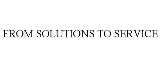 mark for FROM SOLUTIONS TO SERVICE, trademark #85606603