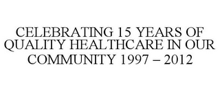 mark for CELEBRATING 15 YEARS OF QUALITY HEALTHCARE IN OUR COMMUNITY 1997 - 2012, trademark #85606741