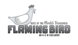 mark for HOME OF THE WORLD FAMOUS FLAMING BIRD AN H-E-B EXCLUSIVE!, trademark #85606988