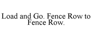 mark for LOAD AND GO. FENCE ROW TO FENCE ROW., trademark #85608697
