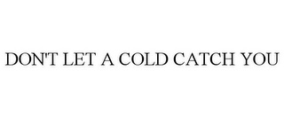 mark for DON'T LET A COLD CATCH YOU, trademark #85609077