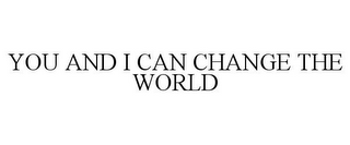 mark for YOU AND I CAN CHANGE THE WORLD, trademark #85609156