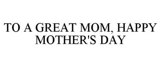 mark for TO A GREAT MOM, HAPPY MOTHER'S DAY, trademark #85609194