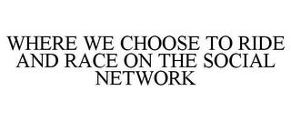 mark for WHERE WE CHOOSE TO RIDE AND RACE ON THE SOCIAL NETWORK, trademark #85609441