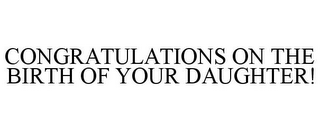 mark for CONGRATULATIONS ON THE BIRTH OF YOUR DAUGHTER!, trademark #85610713