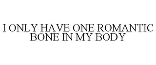 mark for I ONLY HAVE ONE ROMANTIC BONE IN MY BODY, trademark #85611028