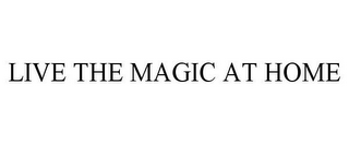 mark for LIVE THE MAGIC AT HOME, trademark #85612186