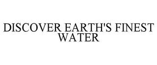 mark for DISCOVER EARTH'S FINEST WATER, trademark #85612626