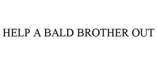 mark for HELP A BALD BROTHER OUT, trademark #85612786