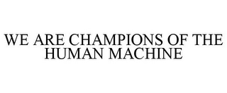 mark for WE ARE CHAMPIONS OF THE HUMAN MACHINE, trademark #85613676