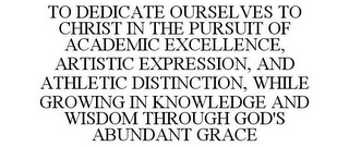mark for TO DEDICATE OURSELVES TO CHRIST IN THE PURSUIT OF ACADEMIC EXCELLENCE, ARTISTIC EXPRESSION, AND ATHLETIC DISTINCTION, WHILE GROWING IN KNOWLEDGE AND WISDOM THROUGH GOD'S ABUNDANT GRACE, trademark #85613777