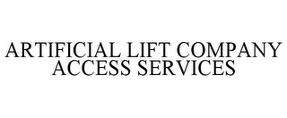 mark for ARTIFICIAL LIFT COMPANY ACCESS SERVICES, trademark #85614156