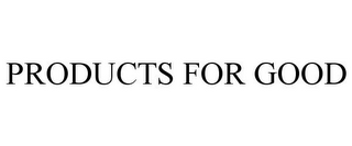 mark for PRODUCTS FOR GOOD, trademark #85614162