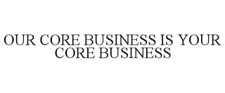 mark for OUR CORE BUSINESS IS YOUR CORE BUSINESS, trademark #85614335